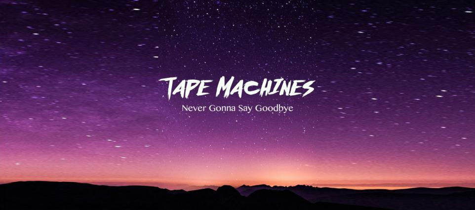 Tape Machines - Never Gonna Say Goodbye
